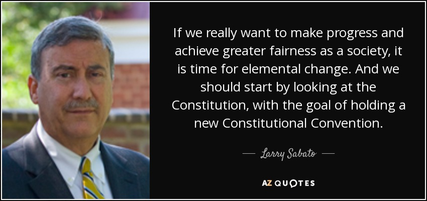 If we really want to make progress and achieve greater fairness as a society, it is time for elemental change. And we should start by looking at the Constitution, with the goal of holding a new Constitutional Convention. - Larry Sabato