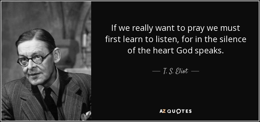 If we really want to pray we must first learn to listen, for in the silence of the heart God speaks. - T. S. Eliot