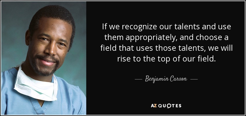 If we recognize our talents and use them appropriately, and choose a field that uses those talents, we will rise to the top of our field. - Benjamin Carson