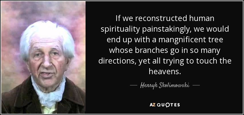 If we reconstructed human spirituality painstakingly, we would end up with a mangnificent tree whose branches go in so many directions, yet all trying to touch the heavens. - Henryk Skolimowski
