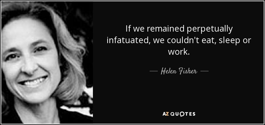 If we remained perpetually infatuated, we couldn't eat, sleep or work. - Helen Fisher