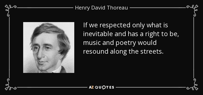 If we respected only what is inevitable and has a right to be, music and poetry would resound along the streets. - Henry David Thoreau