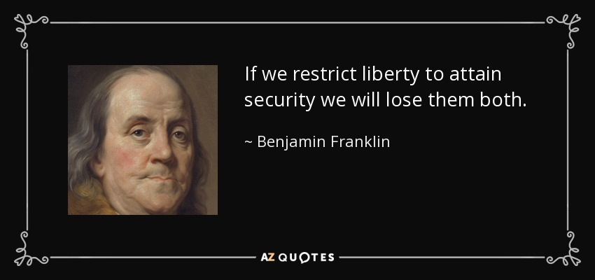 If we restrict liberty to attain security we will lose them both. - Benjamin Franklin