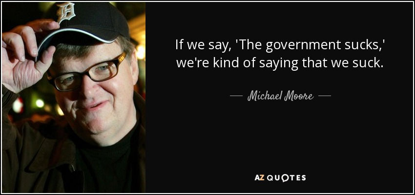 If we say, 'The government sucks,' we're kind of saying that we suck. - Michael Moore
