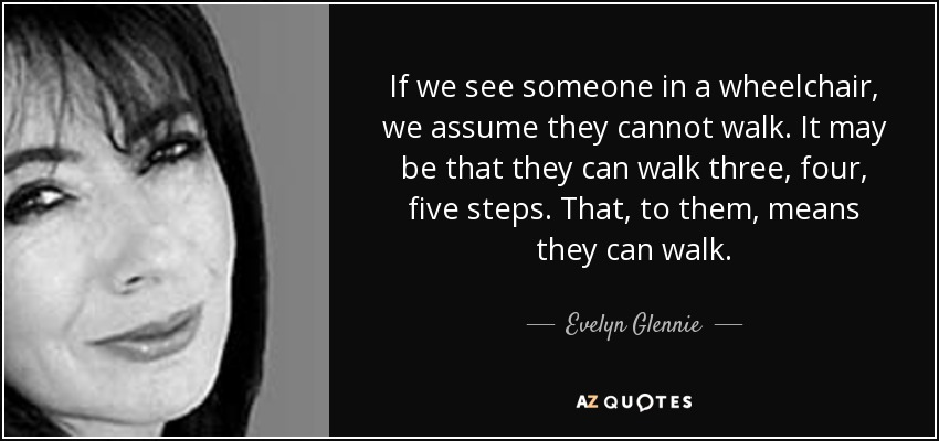 If we see someone in a wheelchair, we assume they cannot walk. It may be that they can walk three, four, five steps. That, to them, means they can walk. - Evelyn Glennie