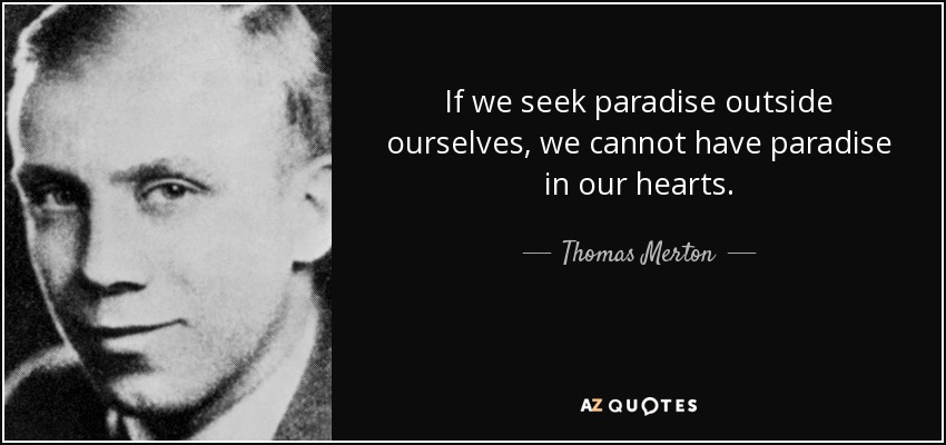 If we seek paradise outside ourselves, we cannot have paradise in our hearts. - Thomas Merton