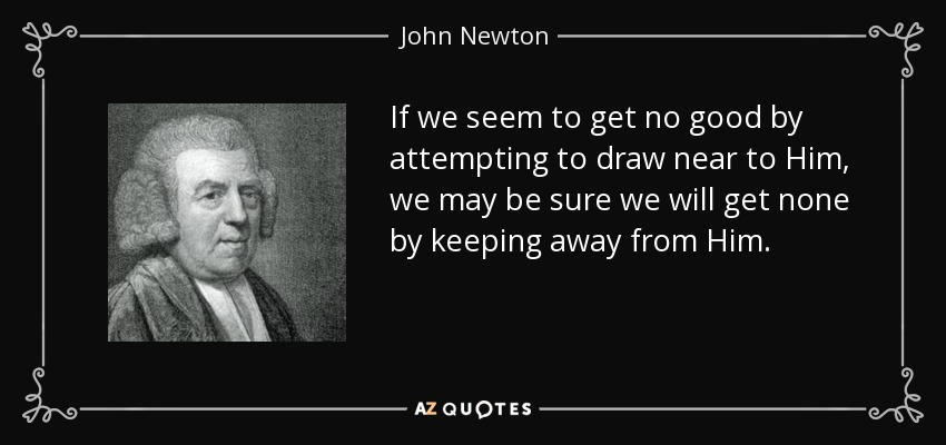 If we seem to get no good by attempting to draw near to Him, we may be sure we will get none by keeping away from Him. - John Newton