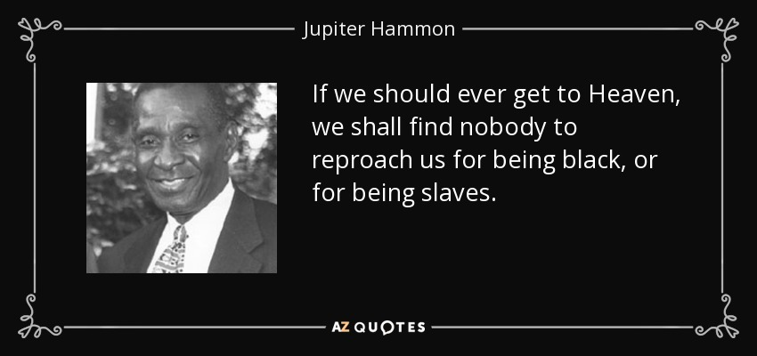 If we should ever get to Heaven, we shall find nobody to reproach us for being black, or for being slaves. - Jupiter Hammon