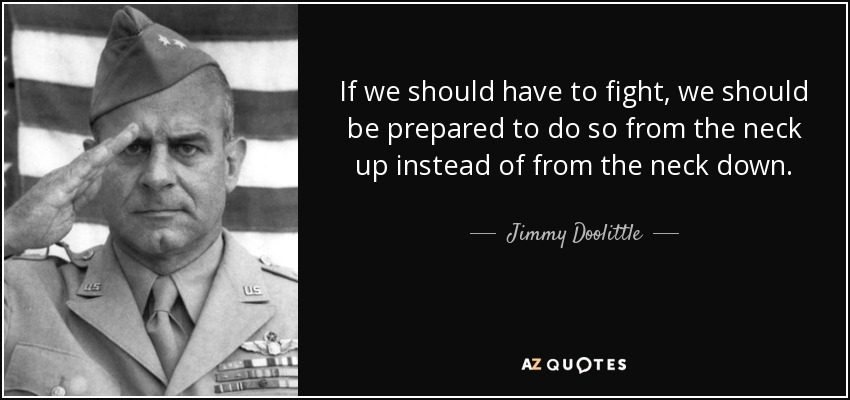 If we should have to fight, we should be prepared to do so from the neck up instead of from the neck down. - Jimmy Doolittle