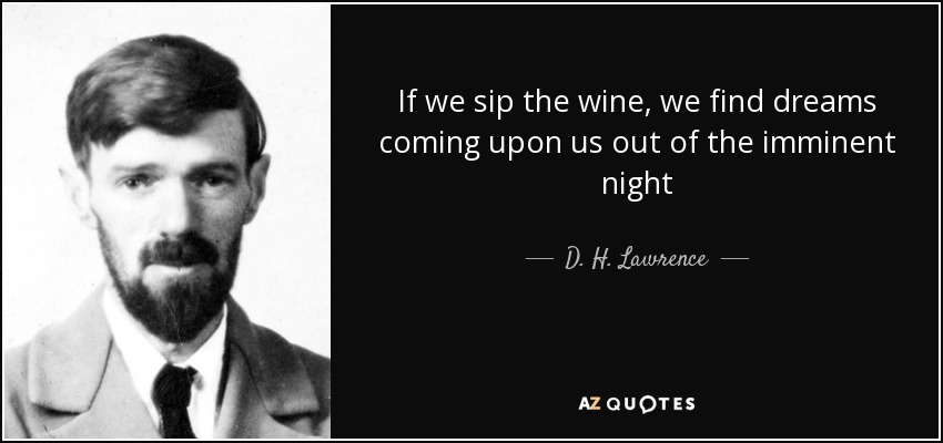 If we sip the wine, we find dreams coming upon us out of the imminent night - D. H. Lawrence