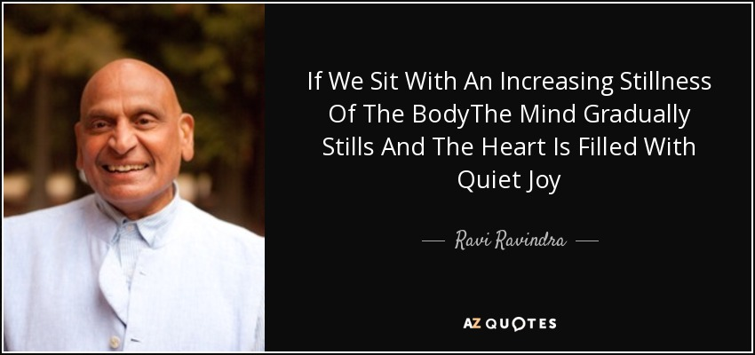 If We Sit With An Increasing Stillness Of The BodyThe Mind Gradually Stills And The Heart Is Filled With Quiet Joy - Ravi Ravindra