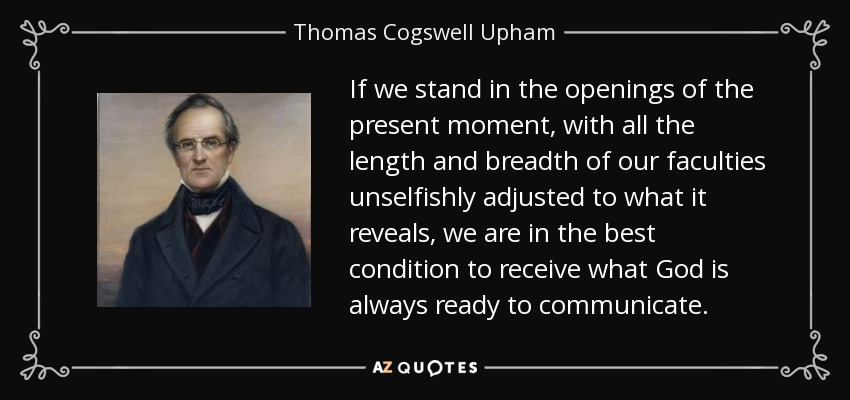 If we stand in the openings of the present moment, with all the length and breadth of our faculties unselfishly adjusted to what it reveals, we are in the best condition to receive what God is always ready to communicate. - Thomas Cogswell Upham