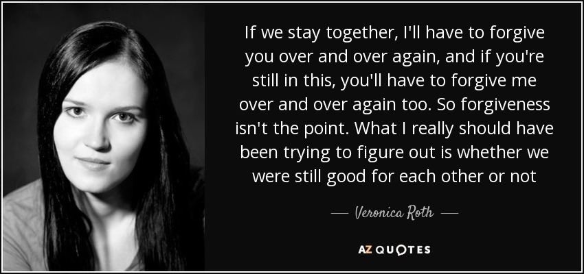 If we stay together, I'll have to forgive you over and over again, and if you're still in this, you'll have to forgive me over and over again too. So forgiveness isn't the point. What I really should have been trying to figure out is whether we were still good for each other or not - Veronica Roth