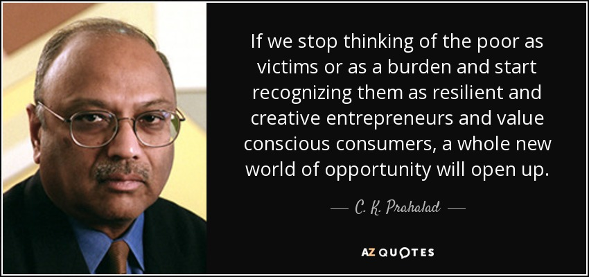 If we stop thinking of the poor as victims or as a burden and start recognizing them as resilient and creative entrepreneurs and value conscious consumers, a whole new world of opportunity will open up. - C. K. Prahalad