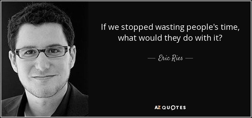 If we stopped wasting people's time, what would they do with it? - Eric Ries