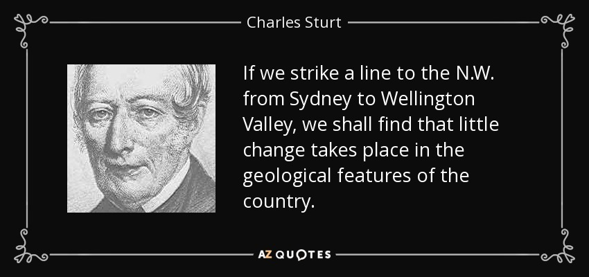 If we strike a line to the N.W. from Sydney to Wellington Valley, we shall find that little change takes place in the geological features of the country. - Charles Sturt