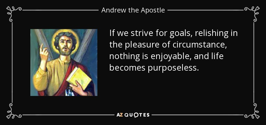 If we strive for goals, relishing in the pleasure of circumstance, nothing is enjoyable, and life becomes purposeless. - Andrew the Apostle