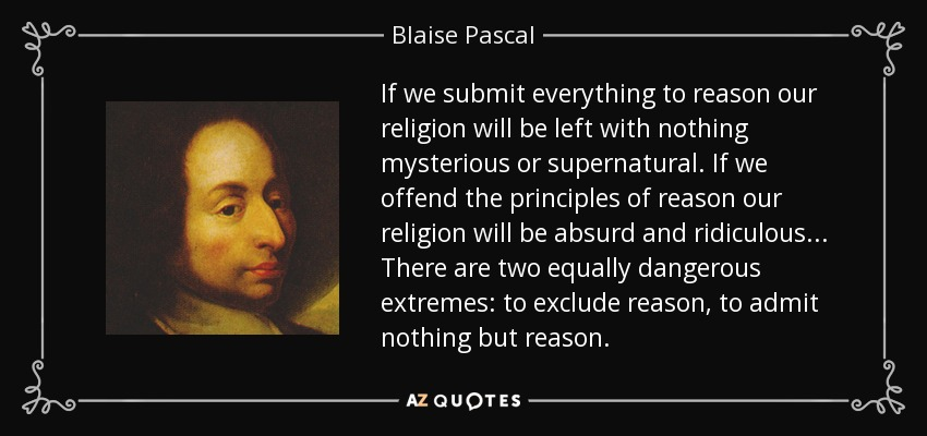 If we submit everything to reason our religion will be left with nothing mysterious or supernatural. If we offend the principles of reason our religion will be absurd and ridiculous . . . There are two equally dangerous extremes: to exclude reason, to admit nothing but reason. - Blaise Pascal