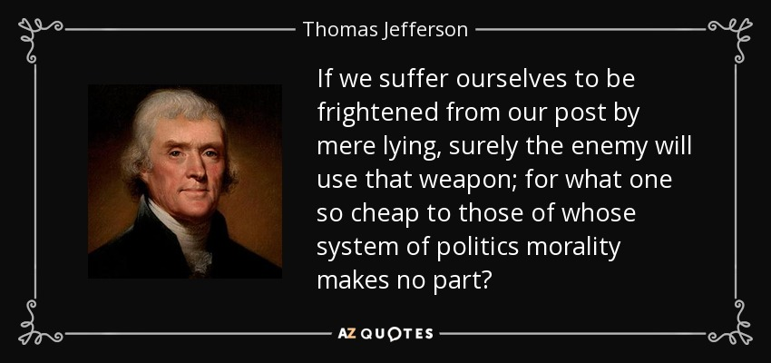 If we suffer ourselves to be frightened from our post by mere lying, surely the enemy will use that weapon; for what one so cheap to those of whose system of politics morality makes no part? - Thomas Jefferson