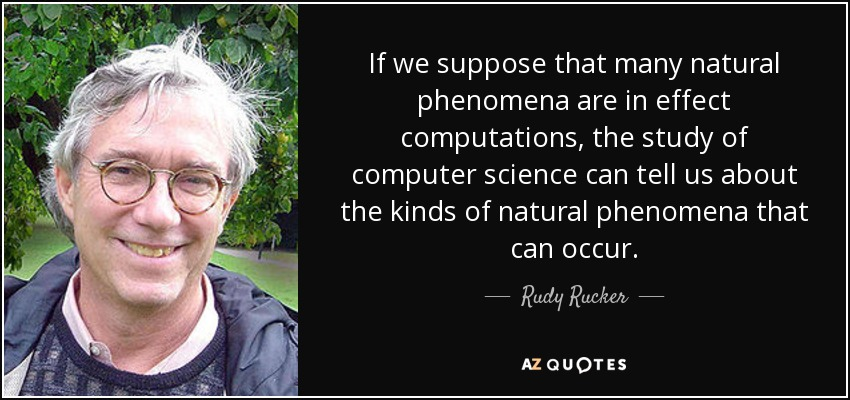 If we suppose that many natural phenomena are in effect computations, the study of computer science can tell us about the kinds of natural phenomena that can occur. - Rudy Rucker