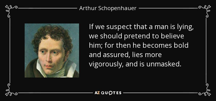 If we suspect that a man is lying, we should pretend to believe him; for then he becomes bold and assured, lies more vigorously, and is unmasked. - Arthur Schopenhauer