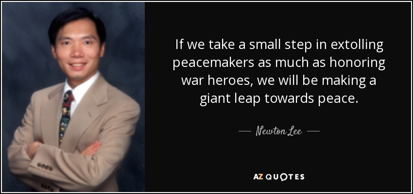 If we take a small step in extolling peacemakers as much as honoring war heroes, we will be making a giant leap towards peace. - Newton Lee