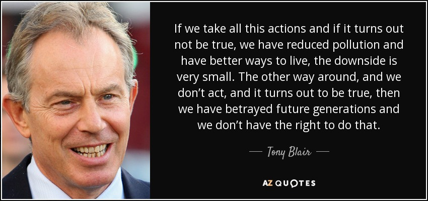 If we take all this actions and if it turns out not be true, we have reduced pollution and have better ways to live, the downside is very small. The other way around, and we don't act, and it turns out to be true, then we have betrayed future generations and we don't have the right to do that. - Tony Blair