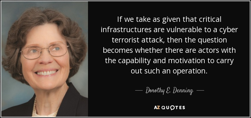 If we take as given that critical infrastructures are vulnerable to a cyber terrorist attack, then the question becomes whether there are actors with the capability and motivation to carry out such an operation. - Dorothy E. Denning