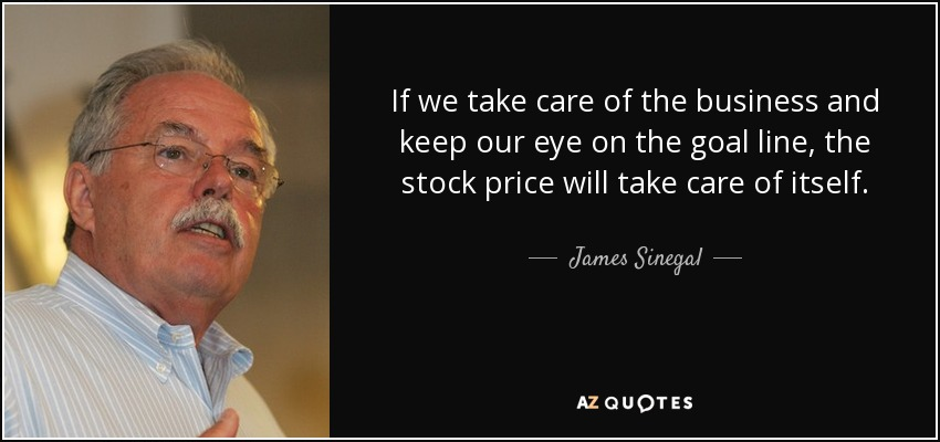 If we take care of the business and keep our eye on the goal line, the stock price will take care of itself. - James Sinegal