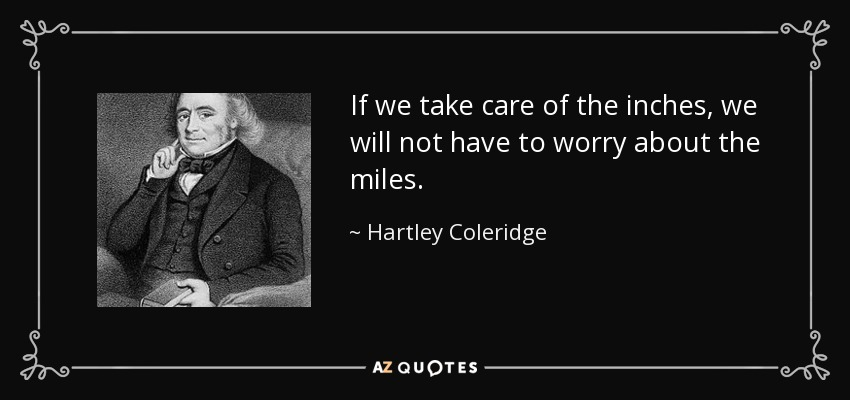 If we take care of the inches, we will not have to worry about the miles. - Hartley Coleridge