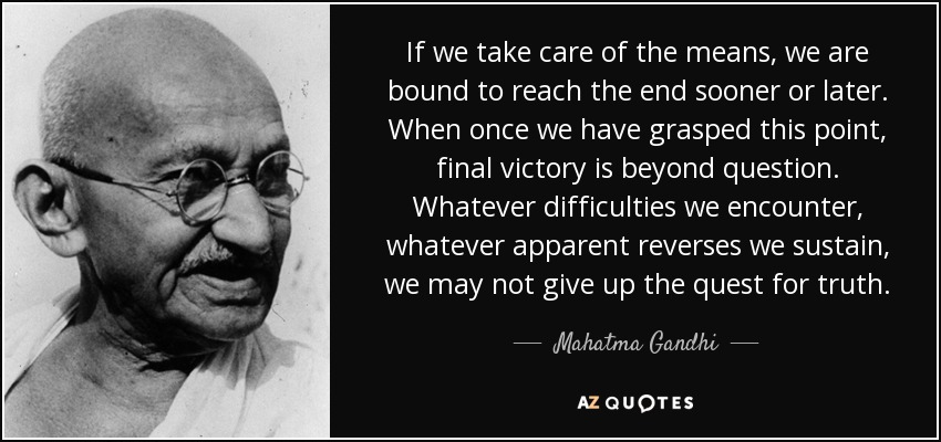 If we take care of the means, we are bound to reach the end sooner or later. When once we have grasped this point, final victory is beyond question. Whatever difficulties we encounter, whatever apparent reverses we sustain, we may not give up the quest for truth. - Mahatma Gandhi