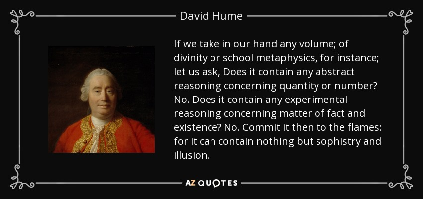 If we take in our hand any volume; of divinity or school metaphysics, for instance; let us ask, Does it contain any abstract reasoning concerning quantity or number? No. Does it contain any experimental reasoning concerning matter of fact and existence? No. Commit it then to the flames: for it can contain nothing but sophistry and illusion. - David Hume