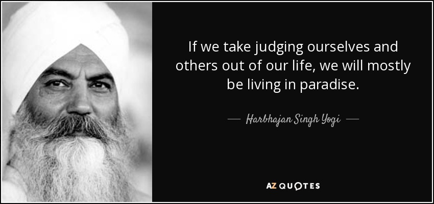 If we take judging ourselves and others out of our life, we will mostly be living in paradise. - Harbhajan Singh Yogi