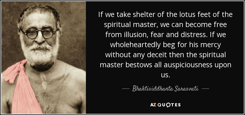 If we take shelter of the lotus feet of the spiritual master, we can become free from illusion, fear and distress. If we wholeheartedly beg for his mercy without any deceit then the spiritual master bestows all auspiciousness upon us. - Bhaktisiddhanta Sarasvati