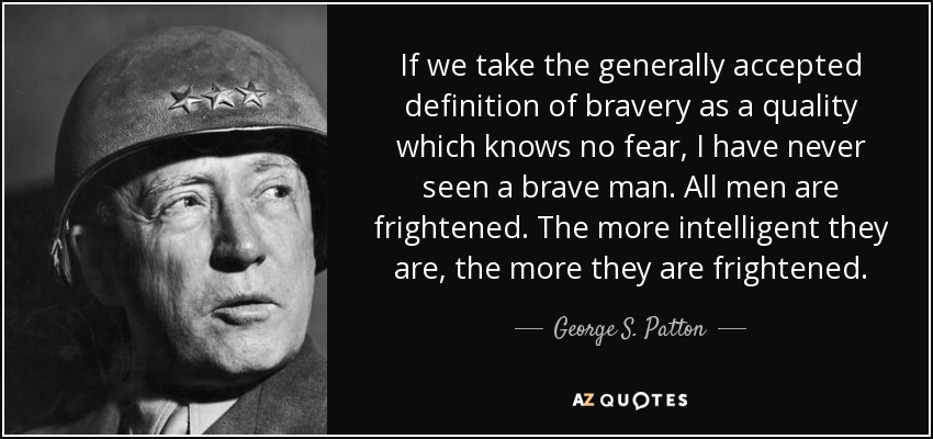 If we take the generally accepted definition of bravery as a quality which knows no fear, I have never seen a brave man. All men are frightened. The more intelligent they are, the more they are frightened. - George S. Patton
