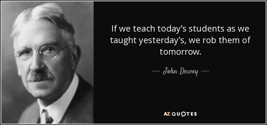 John Dewey Quote: If We Teach Today's Students As We