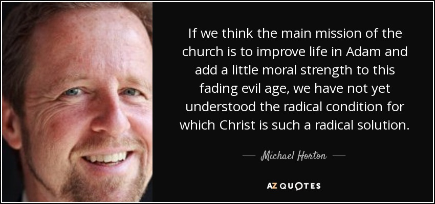 If we think the main mission of the church is to improve life in Adam and add a little moral strength to this fading evil age, we have not yet understood the radical condition for which Christ is such a radical solution. - Michael Horton