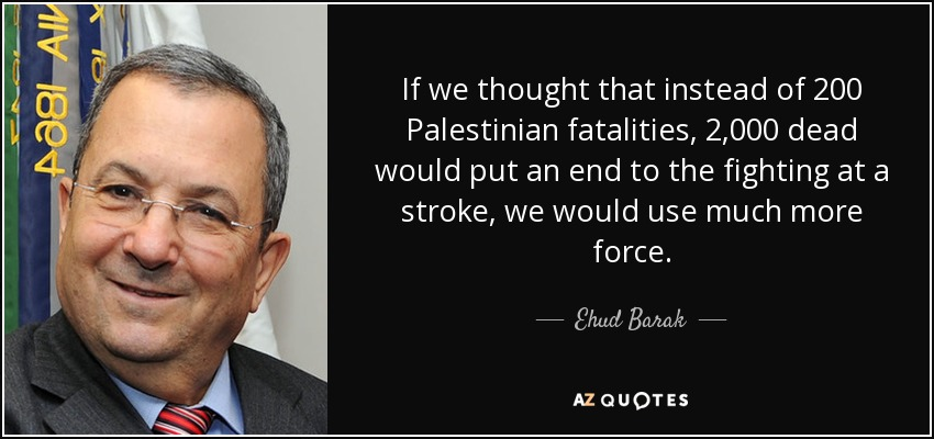 If we thought that instead of 200 Palestinian fatalities, 2,000 dead would put an end to the fighting at a stroke, we would use much more force. - Ehud Barak