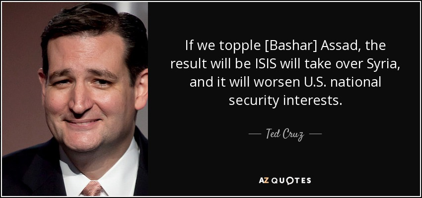 If we topple [Bashar] Assad, the result will be ISIS will take over Syria, and it will worsen U.S. national security interests. - Ted Cruz