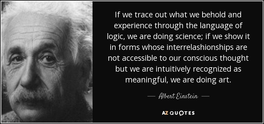 If we trace out what we behold and experience through the language of logic, we are doing science; if we show it in forms whose interrelashionships are not accessible to our conscious thought but we are intuitively recognized as meaningful, we are doing art. - Albert Einstein
