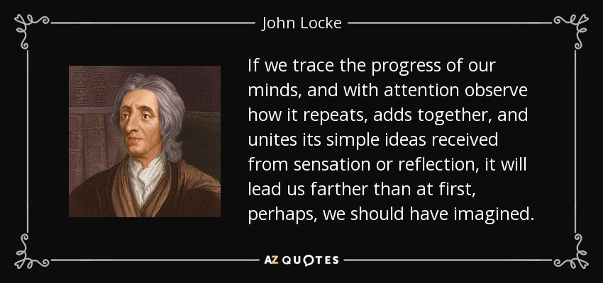 If we trace the progress of our minds, and with attention observe how it repeats, adds together, and unites its simple ideas received from sensation or reflection, it will lead us farther than at first, perhaps, we should have imagined. - John Locke