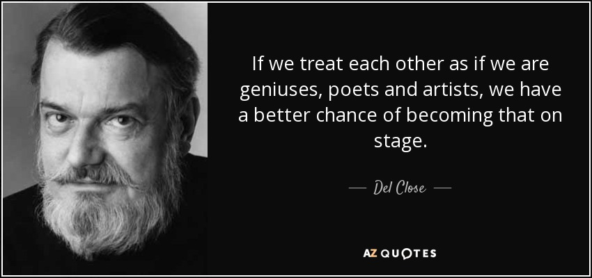 If we treat each other as if we are geniuses, poets and artists, we have a better chance of becoming that on stage. - Del Close