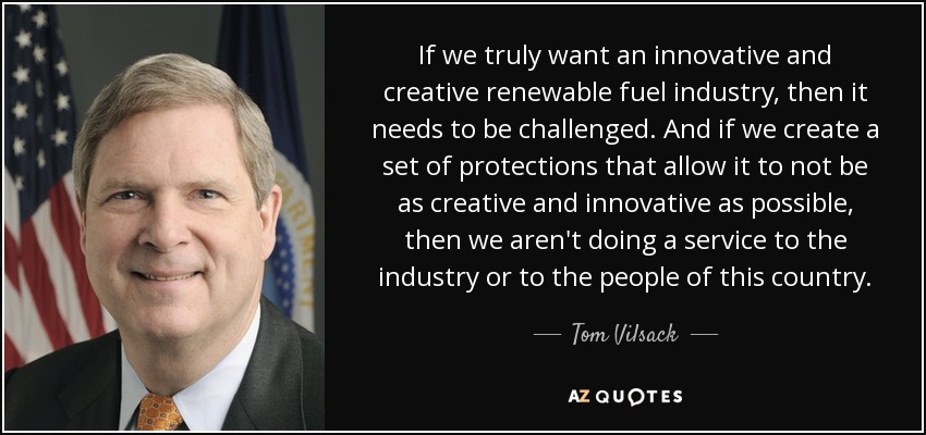 If we truly want an innovative and creative renewable fuel industry, then it needs to be challenged. And if we create a set of protections that allow it to not be as creative and innovative as possible, then we aren't doing a service to the industry or to the people of this country. - Tom Vilsack