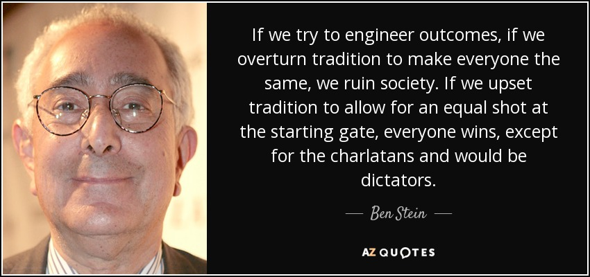 If we try to engineer outcomes, if we overturn tradition to make everyone the same, we ruin society. If we upset tradition to allow for an equal shot at the starting gate, everyone wins, except for the charlatans and would be dictators. - Ben Stein