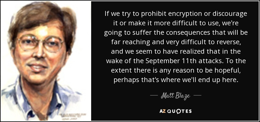 If we try to prohibit encryption or discourage it or make it more difficult to use, we're going to suffer the consequences that will be far reaching and very difficult to reverse, and we seem to have realized that in the wake of the September 11th attacks. To the extent there is any reason to be hopeful, perhaps that's where we'll end up here. - Matt Blaze