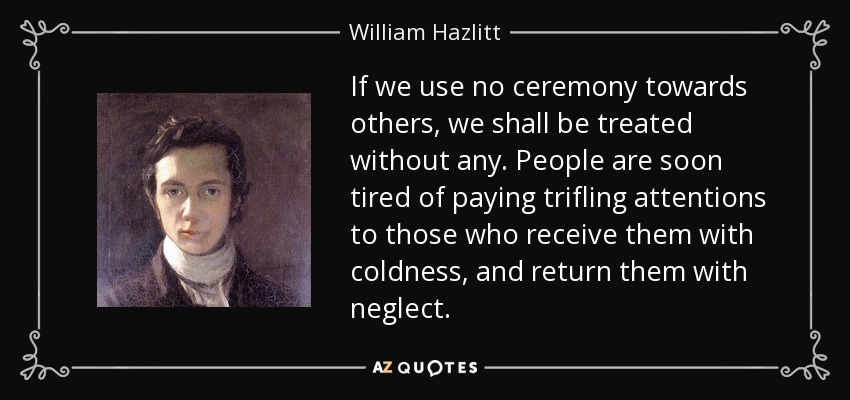 If we use no ceremony towards others, we shall be treated without any. People are soon tired of paying trifling attentions to those who receive them with coldness, and return them with neglect. - William Hazlitt
