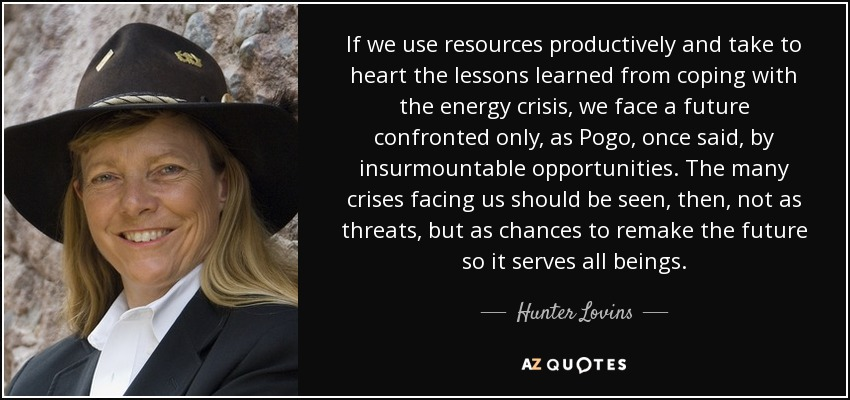If we use resources productively and take to heart the lessons learned from coping with the energy crisis, we face a future confronted only, as Pogo, once said, by insurmountable opportunities. The many crises facing us should be seen, then, not as threats, but as chances to remake the future so it serves all beings. - Hunter Lovins