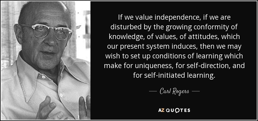 If we value independence, if we are disturbed by the growing conformity of knowledge, of values, of attitudes, which our present system induces, then we may wish to set up conditions of learning which make for uniqueness, for self-direction, and for self-initiated learning. - Carl Rogers