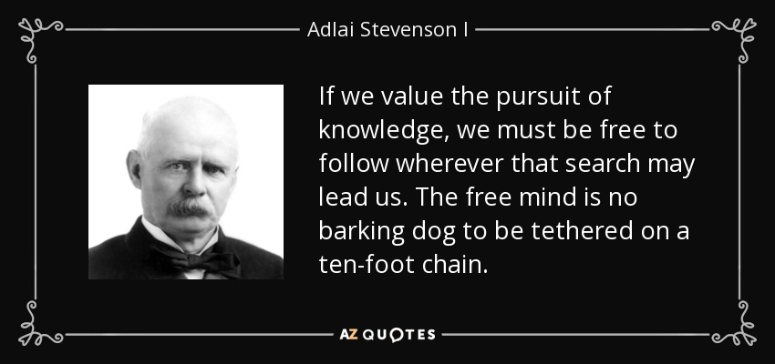 If we value the pursuit of knowledge, we must be free to follow wherever that search may lead us. The free mind is no barking dog to be tethered on a ten-foot chain. - Adlai Stevenson I