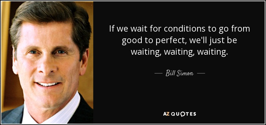 If we wait for conditions to go from good to perfect, we'll just be waiting, waiting, waiting. - Bill Simon